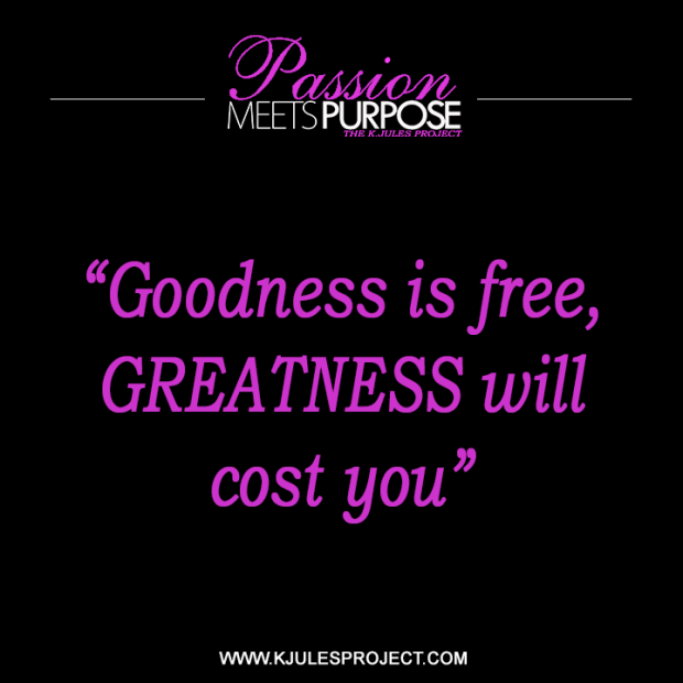 Goodness is free, GREATNESS will cost you
