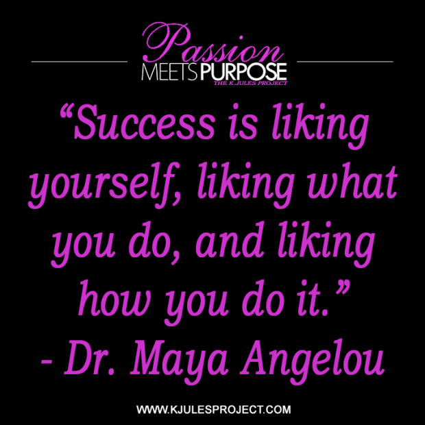 """Success is liking yourself, liking what you do, and liking how you do it.""  - Dr. Maya Angelou"