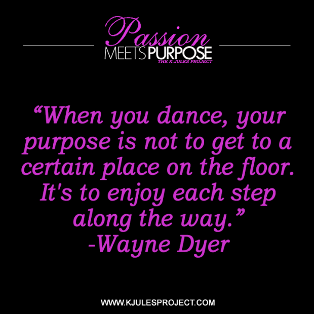 """When you dance, your purpose is not to get to a certain place on the floor. It's to enjoy each step along the way."" -Wayne Dyer"