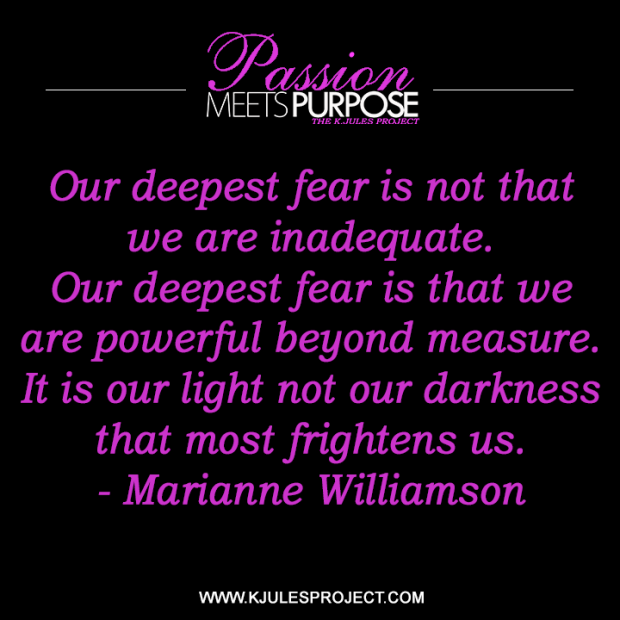 Our deepest fear is not that we are inadequate. Our deepest fear is that we are powerful beyond measure. It is our light not our darkness that most frightens us.  - Marianne Williamson