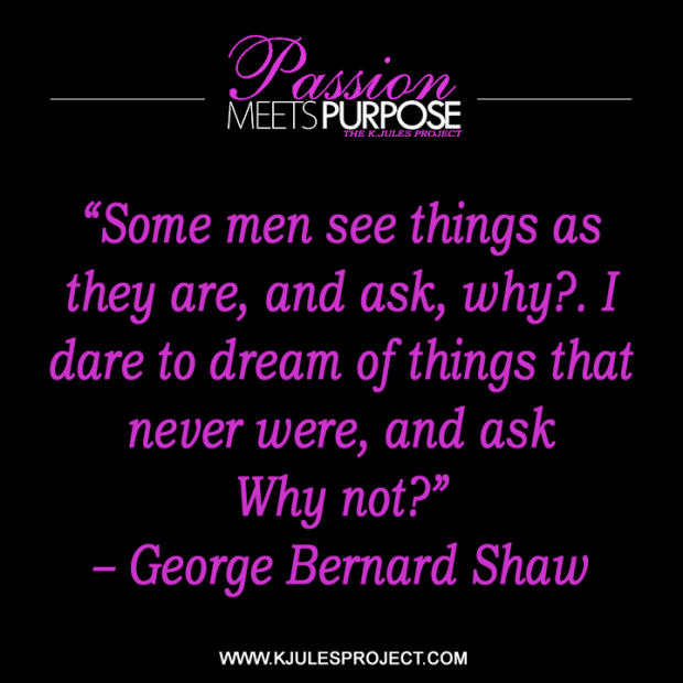 """Some men see things as they are, and ask, why?. I dare to dream of things that never were, and ask Why not?""  – George Bernard Shaw"