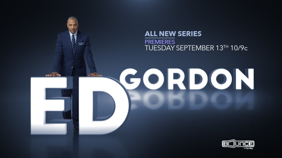 Award-winning journalist Ed Gordon returns to primetime television on Tues. Sept. 13 as Bounce TV world premieres its first-ever news magazine show Ed Gordon at 10:00 p.m. ET. Nate Parker, Maxwell and the Mothers of The Movement are featured on the series premiere.  Visit BounceTV.com for more information; follow BounceTV on Twitter @bouncetv (PRNewsFoto/Bounce TV)
